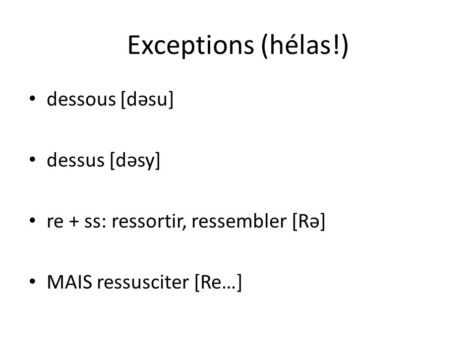 Exceptions (hélas!) dessous [dəsu] dessus [dəsy]